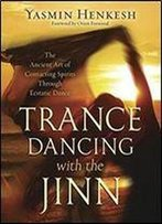 Trance Dancing With The Jinn: The Ancient Art Of Contacting Spirits Through Ecstatic Dance