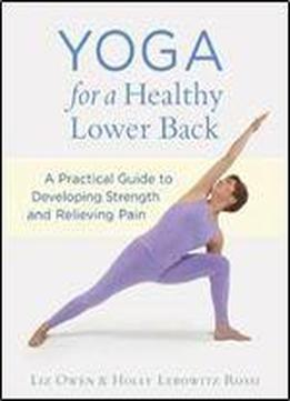 Yoga For A Healthy Lower Back: A Practical Guide To Developing Strength And Relieving Pain