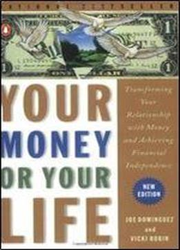 Your Money Or Your Life : Transforming Your Relationship With Money And Achieving Financial Independence