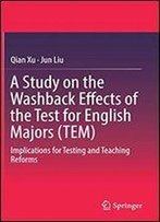 A Study On The Washback Effects Of The Test For English Majors (Tem): Implications For Testing And Teaching Reforms