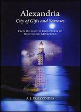 Alexandria: City Of Gifts And Sorrows : From Hellenistic Civilization To Multiethnic Metropolis