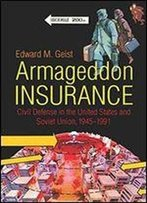 Armageddon Insurance: Civil Defense In The United States And Soviet Union, 1945-1991