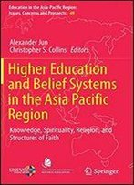 Higher Education And Belief Systems In The Asia Pacific Region: Knowledge, Spirituality, Religion, And Structures Of Faith