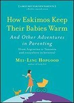 How Eskimos Keep Their Babies Warm: And Other Adventures In Parenting (From Argentina To Tanzania And Everywhere In Between)