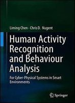 Human Activity Recognition And Behaviour Analysis: For Cyber-Physical Systems In Smart Environments