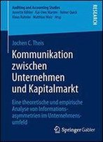 Kommunikation Zwischen Unternehmen Und Kapitalmarkt: Eine Theoretische Und Empirische Analyse Von Informationsasymmetrien Im Unternehmensumfeld (Auditing And Accounting Studies)