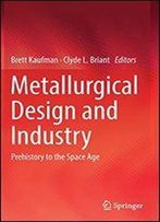 Metallurgical Design And Industry: Prehistory To The Space Age