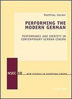 Performing The Modern German: Performance And Identity In Contemporary German Cinema