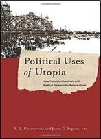 Political Uses Of Utopia: New Marxist, Anarchist, And Radical Democratic Perspectives