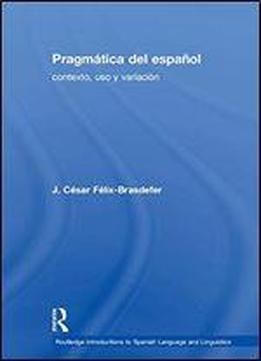 Pragmatica Del Espanol: Contexto, Uso Y Variacion (routledge Introductions To Spanish Language And Linguistics) (spanish Edition)