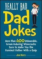Really Bad Dad Jokes: More Than 400 Unbearable Groan-Inducing Wisecracks Sure To Make You The Funniest Father With A Quip