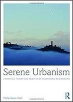 Serene Urbanism: A Biophilic Theory And Practice Of Sustainable Placemaking