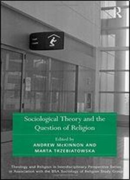 Sociological Theory And The Question Of Religion (theology And Religion In Interdisciplinary Perspective Series In Association With The Bsa Sociology Of Religion Study Group)
