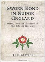 Sworn Bond In Tudor England: Oaths, Vows And Covenants In Civil Life And Literature