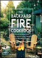 The Backyard Fire Cookbook: Get Outside And Master Ember Roasting, Charcoal Grilling, Cast-Iron Cooking, And Live-Fire Feasting