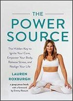 The Power Source: The Hidden Key To Ignite Your Core, Empower Your Body, Release Stress, And Realign Your Life