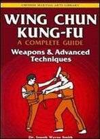 Wing Chun Kung-Fu A Complete Guide Volume 3: Weapons & Advanced Techniques