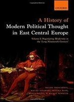 A History Of Modern Political Thought In East Central Europe: Volume I: Negotiating Modernity In The 'Long Nineteenth Century'