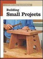 Building Small Projects: The New Best Of Fine Woodworking