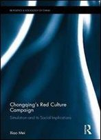 Chongqings Red Culture Campaign: Simulation And Its Social Implications (Routledge Research On The Politics And Sociology Of China)