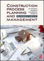 Construction Process Planning And Management: An Owner's Guide To Successful Projects