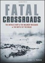 Fatal Crossroads: The Untold Story Of The Malmdy Massacre At The Battle Of The Bulge