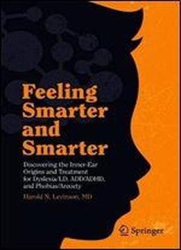 Feeling Smarter And Smarter: Discovering The Inner-ear Origins And Treatment For Dyslexia/ld, Add/adhd, And Phobias/anxiety