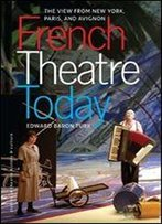 French Theatre Today: The View From New York, Paris And Avignon (Studies In Theatre History & Culture)