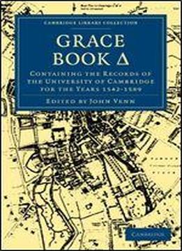 Grace Book A: Containing The Records Of The University Of Cambridge For The Years 1542-1589 (cambridge Library Collection - Cambridge)