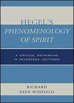 Hegel's Phenomenology Of Spirit: A Critical Rethinking In Seventeen Lectures