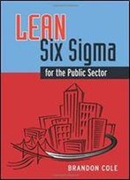 Lean-Six Sigma For The Public Sector: Leveraging Continuous Process Improvement To Build Better Governments