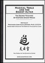 Magical Tools And The Daoist Altar: Training In Daoist Magic From The Zheng Yi School Of Ancient Chinese Mysticism