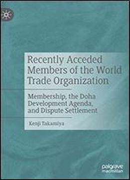 Recently Acceded Members Of The World Trade Organization: Membership, The Doha Development Agenda, And Dispute Settlement