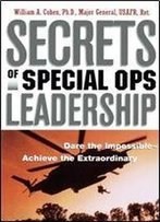 Secrets Of Special Ops Leadership: Dare The Impossible Achieve The Extraordinary