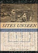 Sites Unseen: Architecture, Race, And American Literature