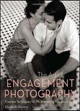 The Art Of Engagement Photography: Creative Techniques For Photographing Couples In Love