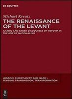 The Renaissance Of The Levant: Arabic And Greek Discourses Of Reform In The Age Of Nationalism