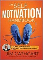 The Self Motivation Handbook: Et Yourself To Do What Needs To Be Done Even When You Don't Feel Like Doing It