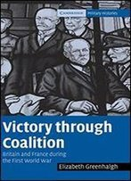 Victory Through Coalition: Britain And France During The First World War