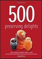 500 Preserving Delights: Jams, Chutneys, Infusions, Relishes & More