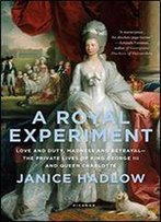 A Royal Experiment: Love And Duty, Madness And Betrayalthe Private Lives Of King George Iii And Queen Charlotte