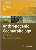 Anthropogenic Geomorphology: A Guide To Man-Made Landforms