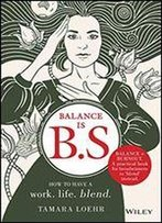 Balance Is B.S.: How To Have A Work. Life. Blend