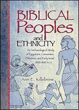 Biblical Peoples And Ethnicity: An Archaeological Study Of Egyptians, Canaanites, Philistines, And Early Israel, 13001100 B.c.e