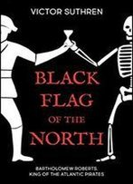 Black Flag Of The North: Bartholomew Roberts, King Of The Atlantic Pirates