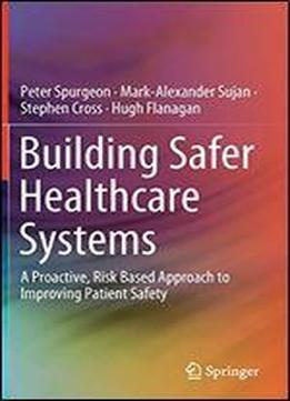 Building Safer Healthcare Systems: A Proactive, Risk Based Approach To Improving Patient Safety