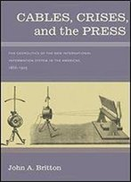 Cables, Crises, And The Press: The Geopolitics Of The New International Information System In The Americas, 1866-1903