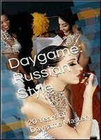 Daygame: Russian Style: 20 Years Of Daygame Mastery