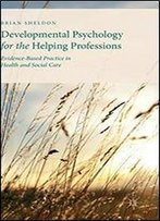 Developmental Psychology For The Helping Professions: Evidence-Based Practice In Health And Social Care