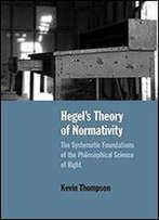 Hegels Theory Of Normativity: The Systematic Foundations Of The Philosophical Science Of Right